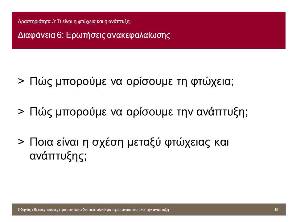 Δραστηριότητα 3: Τι είναι η φτώχεια και η ανάπτυξη; Διαφάνεια 6: Ερωτήσεις ανακεφαλαίωσης >Πώς μπορούμε να ορίσουμε τη φτώχεια; >Πώς μπορούμε να ορίσο