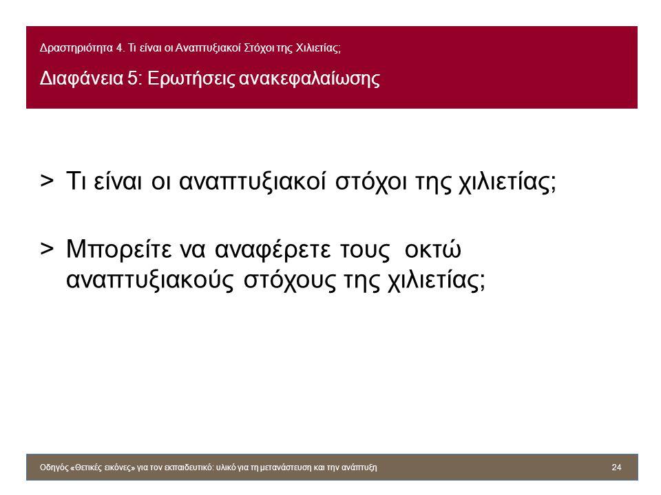 Δραστηριότητα 4. Τι είναι οι Αναπτυξιακοί Στόχοι της Χιλιετίας; Διαφάνεια 5: Ερωτήσεις ανακεφαλαίωσης >Τι είναι οι αναπτυξιακοί στόχοι της χιλιετίας;