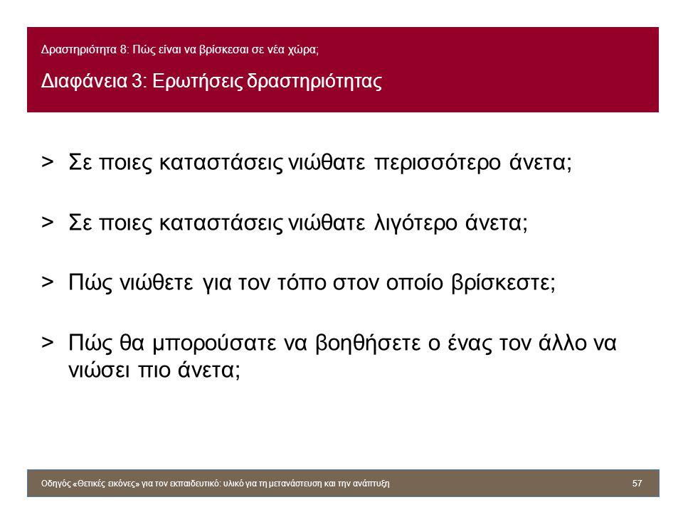 Δραστηριότητα 8: Πώς είναι να βρίσκεσαι σε νέα χώρα; Διαφάνεια 3: Ερωτήσεις δραστηριότητας >Σε ποιες καταστάσεις νιώθατε περισσότερο άνετα; >Σε ποιες