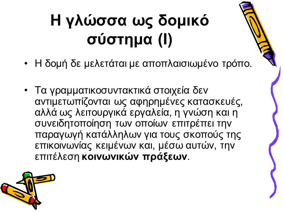 Η γλώσσα ως δομικό σύστημα (Ι) •Η δομή δε μελετάται με αποπλαισιωμένο τρόπο. •Τα γραμματικοσυντακτικά στοιχεία δεν αντιμετωπίζονται ως αφηρημένες κατα