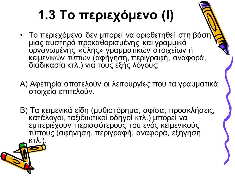 1.3 Το περιεχόμενο (Ι) •Το περιεχόμενο δεν μπορεί να οριοθετηθεί στη βάση μιας αυστηρά προκαθορισμένης και γραμμικά οργανωμένης «ύλης» γραμματικών στοιχείων ή κειμενικών τύπων (αφήγηση, περιγραφή, αναφορά, διαδικασία κτλ.) για τους εξής λόγους: Α) Αφετηρία αποτελούν οι λειτουργίες που τα γραμματικά στοιχεία επιτελούν.