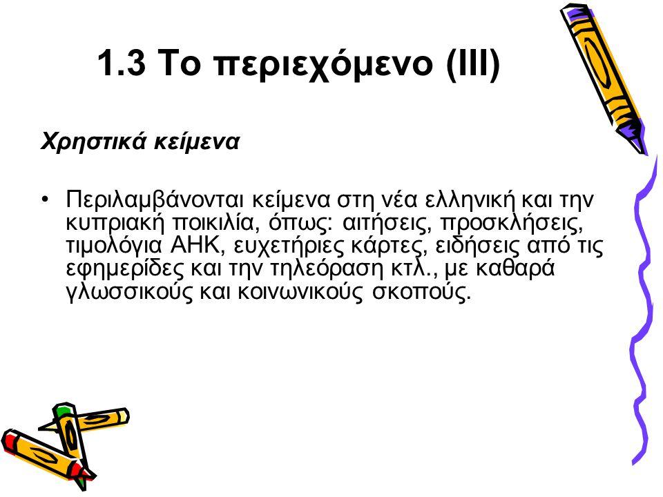 1.3 Το περιεχόμενο (ΙΙΙ) Χρηστικά κείμενα •Περιλαμβάνονται κείμενα στη νέα ελληνική και την κυπριακή ποικιλία, όπως: αιτήσεις, προσκλήσεις, τιμολόγια ΑΗΚ, ευχετήριες κάρτες, ειδήσεις από τις εφημερίδες και την τηλεόραση κτλ., με καθαρά γλωσσικούς και κοινωνικούς σκοπούς.