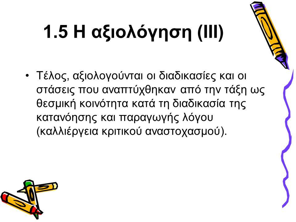 1.5 Η αξιολόγηση (ΙΙΙ) •Τέλος, αξιολογούνται οι διαδικασίες και οι στάσεις που αναπτύχθηκαν από την τάξη ως θεσμική κοινότητα κατά τη διαδικασία της κατανόησης και παραγωγής λόγου (καλλιέργεια κριτικού αναστοχασμού).