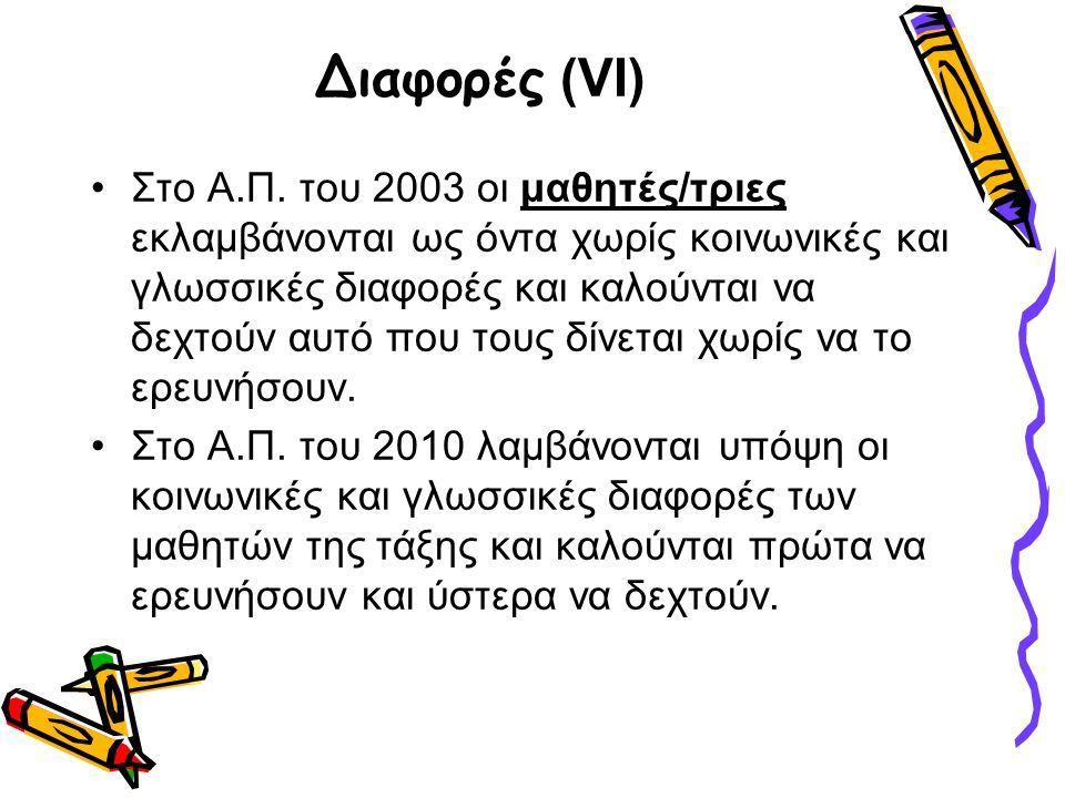 Διαφορές (VΙ) •Στο Α.Π. του 2003 οι μαθητές/τριες εκλαμβάνονται ως όντα χωρίς κοινωνικές και γλωσσικές διαφορές και καλούνται να δεχτούν αυτό που τους