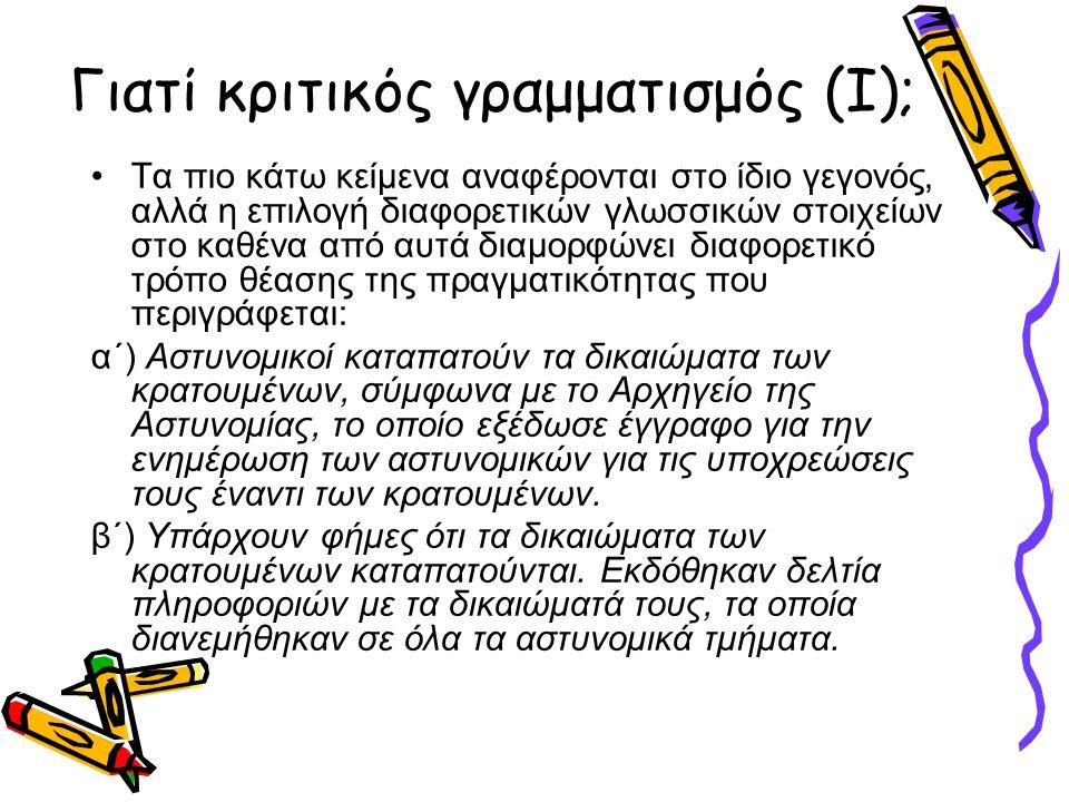 Γιατί κριτικός γραμματισμός (I); •Τα πιο κάτω κείμενα αναφέρονται στο ίδιο γεγονός, αλλά η επιλογή διαφορετικών γλωσσικών στοιχείων στο καθένα από αυτά διαμορφώνει διαφορετικό τρόπο θέασης της πραγματικότητας που περιγράφεται: α΄) Αστυνομικοί καταπατούν τα δικαιώματα των κρατουμένων, σύμφωνα με το Αρχηγείο της Αστυνομίας, το οποίο εξέδωσε έγγραφο για την ενημέρωση των αστυνομικών για τις υποχρεώσεις τους έναντι των κρατουμένων.