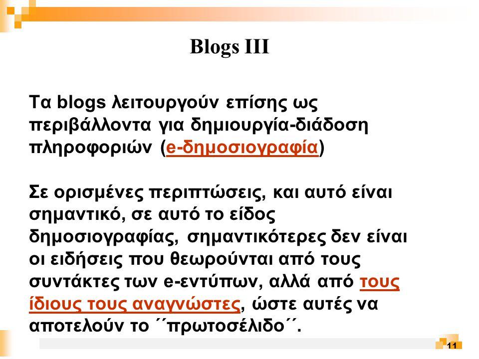 11 Blogs III Tα blogs λειτουργούν επίσης ως περιβάλλοντα για δημιουργία-διάδοση πληροφοριών (e-δημοσιογραφία)e-δημοσιογραφία Σε ορισμένες περιπτώσεις, και αυτό είναι σημαντικό, σε αυτό το είδος δημοσιογραφίας, σημαντικότερες δεν είναι οι ειδήσεις που θεωρούνται από τους συντάκτες των e-εντύπων, αλλά από τους ίδιους τους αναγνώστες, ώστε αυτές να αποτελούν το ΄΄πρωτοσέλιδο΄΄.τους ίδιους τους αναγνώστες