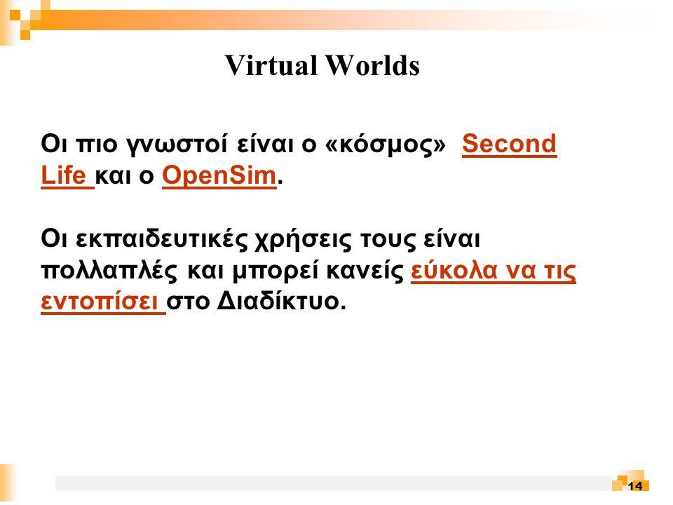 14 Virtual Worlds Οι πιο γνωστοί είναι o «κόσμος» Second Life και ο OpenSim.Second Life OpenSim Οι εκπαιδευτικές χρήσεις τους είναι πολλαπλές και μπορεί κανείς εύκολα να τις εντοπίσει στο Διαδίκτυο.εύκολα να τις εντοπίσει