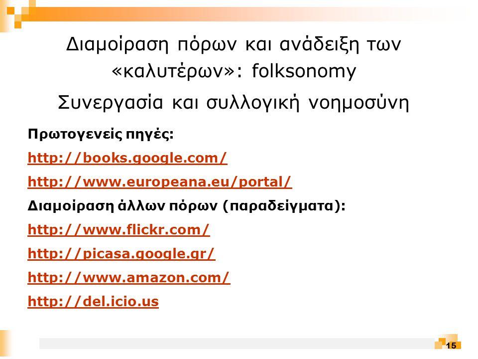 15 Διαμοίραση πόρων και ανάδειξη των «καλυτέρων»: folksonomy Συνεργασία και συλλογική νοημοσύνη Πρωτογενείς πηγές: http://books.google.com/ http://www.europeana.eu/portal/ Διαμοίραση άλλων πόρων (παραδείγματα): http://www.flickr.com/ http://picasa.google.gr/ http://www.amazon.com/ http://del.icio.us