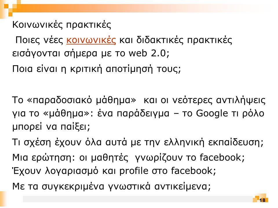 18 Κοινωνικές πρακτικές Ποιες νέες κοινωνικές και διδακτικές πρακτικές εισάγονται σήμερα με το web 2.0;κοινωνικές Ποια είναι η κριτική αποτίμησή τους; Το «παραδοσιακό μάθημα» και οι νεότερες αντιλήψεις για το «μάθημα»: ένα παράδειγμα – το Google τι ρόλο μπορεί να παίξει; Τι σχέση έχουν όλα αυτά με την ελληνική εκπαίδευση; Μια ερώτηση: οι μαθητές γνωρίζουν το facebook; Έχουν λογαριασμό και profile στο facebook; Με τα συγκεκριμένα γνωστικά αντικείμενα;