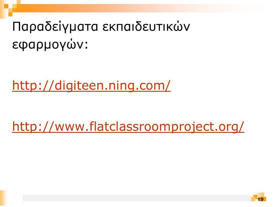 19 Παραδείγματα εκπαιδευτικών εφαρμογών: http://digiteen.ning.com/ http://www.flatclassroomproject.org/