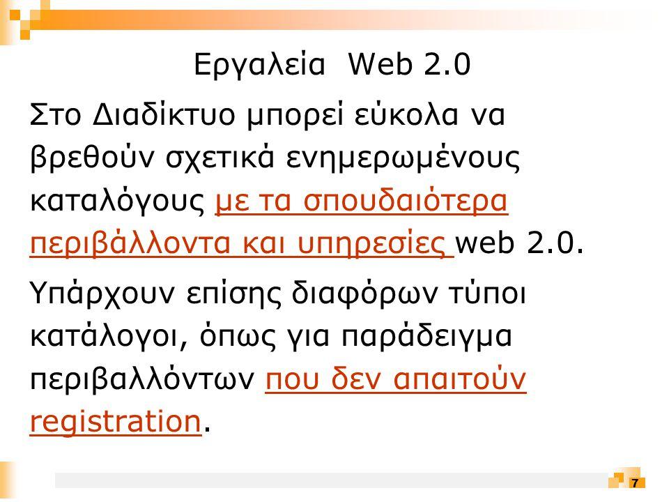 7 Εργαλεία Web 2.0 Στο Διαδίκτυο μπορεί εύκολα να βρεθούν σχετικά ενημερωμένους καταλόγους με τα σπουδαιότερα περιβάλλοντα και υπηρεσίες web 2.0.με τα σπουδαιότερα περιβάλλοντα και υπηρεσίες Υπάρχουν επίσης διαφόρων τύποι κατάλογοι, όπως για παράδειγμα περιβαλλόντων που δεν απαιτούν registration.που δεν απαιτούν registration
