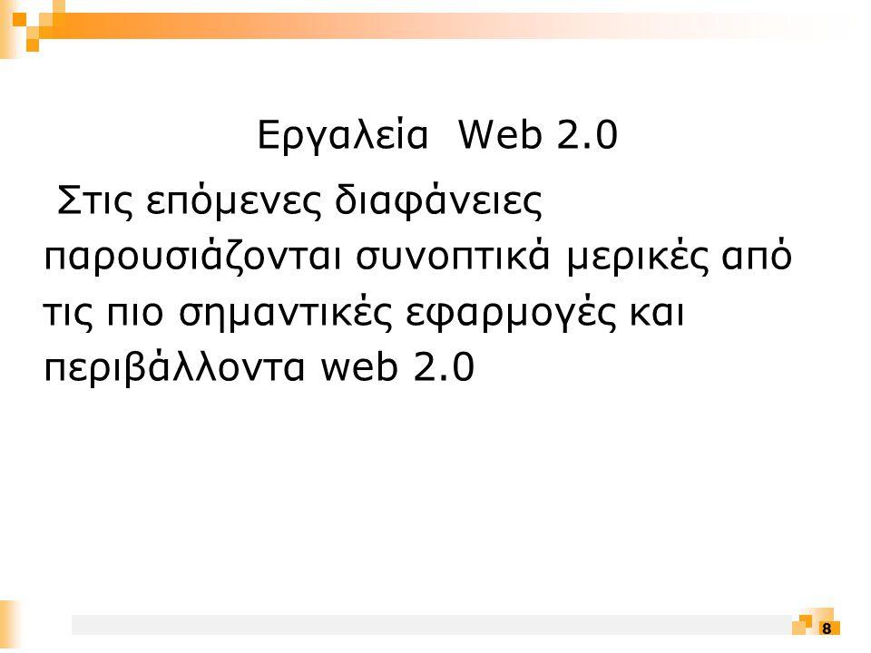 8 Εργαλεία Web 2.0 Στις επόμενες διαφάνειες παρουσιάζονται συνοπτικά μερικές από τις πιο σημαντικές εφαρμογές και περιβάλλοντα web 2.0