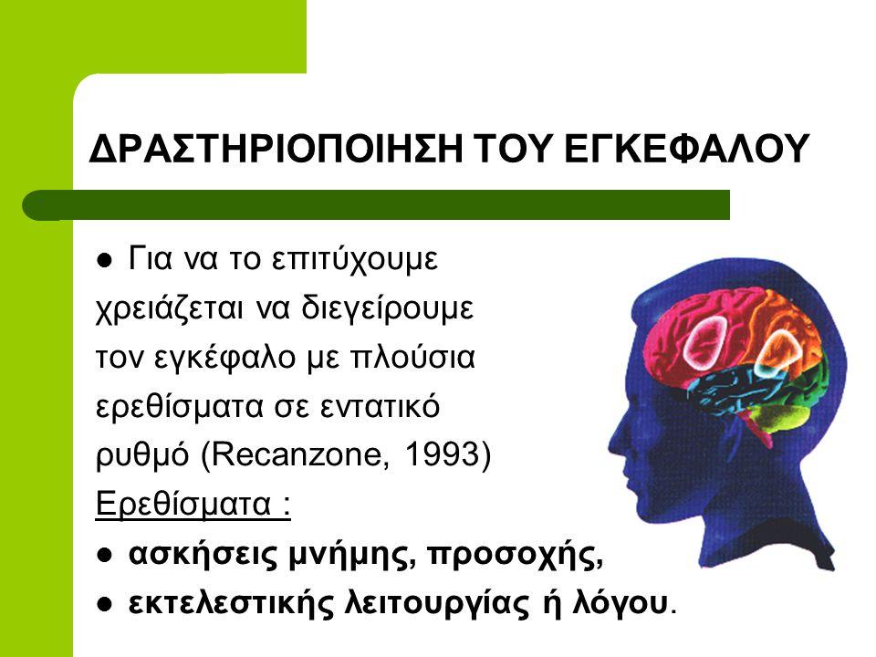 ΔΡΑΣΤΗΡΙΟΠΟΙΗΣΗ ΤΟΥ ΕΓΚΕΦΑΛΟΥ  Για να το επιτύχουμε χρειάζεται να διεγείρουμε τον εγκέφαλο με πλούσια ερεθίσματα σε εντατικό ρυθμό (Recanzone, 1993) Ερεθίσματα :  ασκήσεις μνήμης, προσοχής,  εκτελεστικής λειτουργίας ή λόγου.