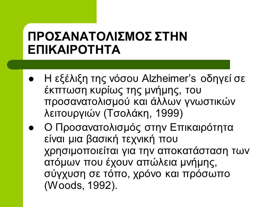 ΠΡΟΣΑΝΑΤΟΛΙΣΜΟΣ ΣΤΗΝ ΕΠΙΚΑΙΡΟΤΗΤΑ  Η εξέλιξη της νόσου Alzheimer's οδηγεί σε έκπτωση κυρίως της μνήμης, του προσανατολισμού και άλλων γνωστικών λειτουργιών (Τσολάκη, 1999)  Ο Προσανατολισμός στην Επικαιρότητα είναι μια βασική τεχνική που χρησιμοποιείται για την αποκατάσταση των ατόμων που έχουν απώλεια μνήμης, σύγχυση σε τόπο, χρόνο και πρόσωπο (Woods, 1992).