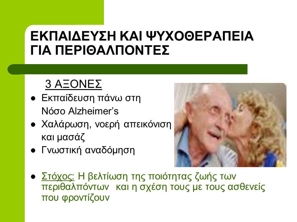 ΕΚΠΑΙΔΕΥΣΗ ΚΑΙ ΨΥΧΟΘΕΡΑΠΕΙΑ ΓΙΑ ΠΕΡΙΘΑΛΠΟΝΤΕΣ 3 ΑΞΟΝΕΣ  Εκπαίδευση πάνω στη Νόσο Alzheimer's  Χαλάρωση, νοερή απεικόνιση και μασάζ  Γνωστική αναδόμηση  Στόχος: Η βελτίωση της ποιότητας ζωής των περιθαλπόντων και η σχέση τους με τους ασθενείς που φροντίζουν