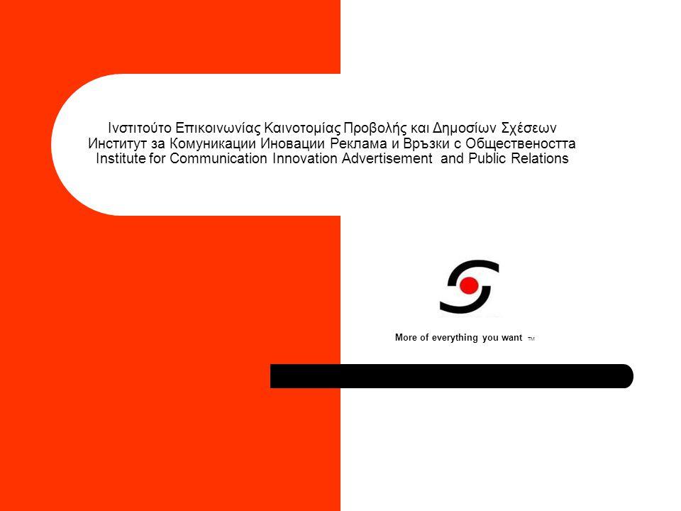 Ινστιτούτο Επικοινωνίας Καινοτομίας Προβολής και Δημοσίων Σχέσεων Институт за Комуникации Иновации Реклама и Връзки с Обществеността Institute for Communication Innovation Advertisement and Public Relations More of everything you want TM