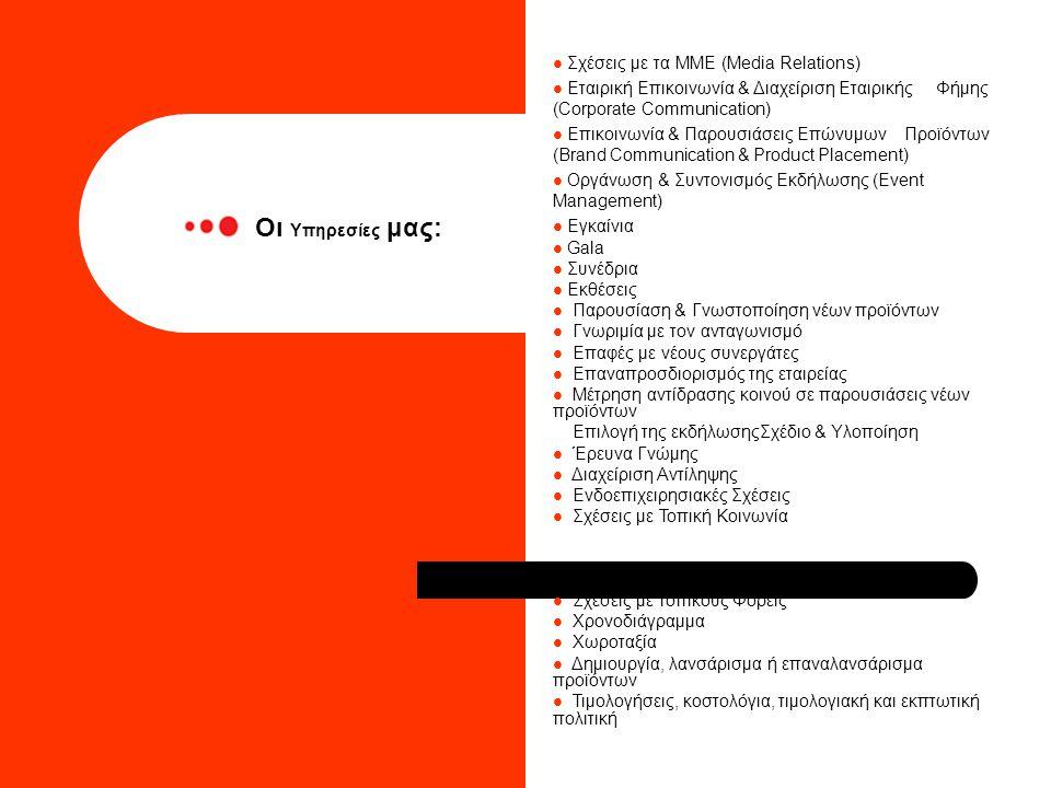  Σχέσεις με τα ΜΜΕ (Media Relations)  Εταιρική Επικοινωνία & Διαχείριση Εταιρικής Φήμης (Corporate Communication)  Επικοινωνία & Παρουσιάσεις Επώνυμων Προϊόντων (Brand Communication & Product Placement)  Οργάνωση & Συντονισμός Εκδήλωσης (Event Management)  Εγκαίνια  Gala  Συνέδρια  Εκθέσεις  Παρουσίαση & Γνωστοποίηση νέων προϊόντων  Γνωριμία με τον ανταγωνισμό  Επαφές με νέους συνεργάτες  Επαναπροσδιορισμός της εταιρείας  Μέτρηση αντίδρασης κοινού σε παρουσιάσεις νέων προϊόντων Επιλογή της εκδήλωσηςΣχέδιο & Υλοποίηση  Έρευνα Γνώμης  Διαχείριση Αντίληψης  Ενδοεπιχειρησιακές Σχέσεις  Σχέσεις με Τοπική Κοινωνία  Σχέσεις με τοπικούς Φορείς  Χρονοδιάγραμμα  Χωροταξία  Δημιουργία, λανσάρισμα ή επαναλανσάρισμα προϊόντων  Τιμολογήσεις, κοστολόγια, τιμολογιακή και εκπτωτική πολιτική Οι Υπηρεσίες μας: