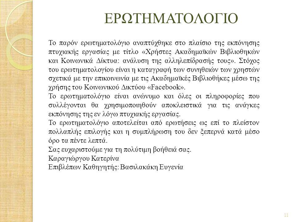 ΕΡΩΤΗΜΑΤΟΛΟΓΙΟ 11 Το παρόν ερωτηματολόγιο αναπτύχθηκε στο πλαίσιο της εκπόνησης πτυχιακής εργασίας με τίτλο «Χρήστες Ακαδημαϊκών Βιβλιοθηκών και Κοινω