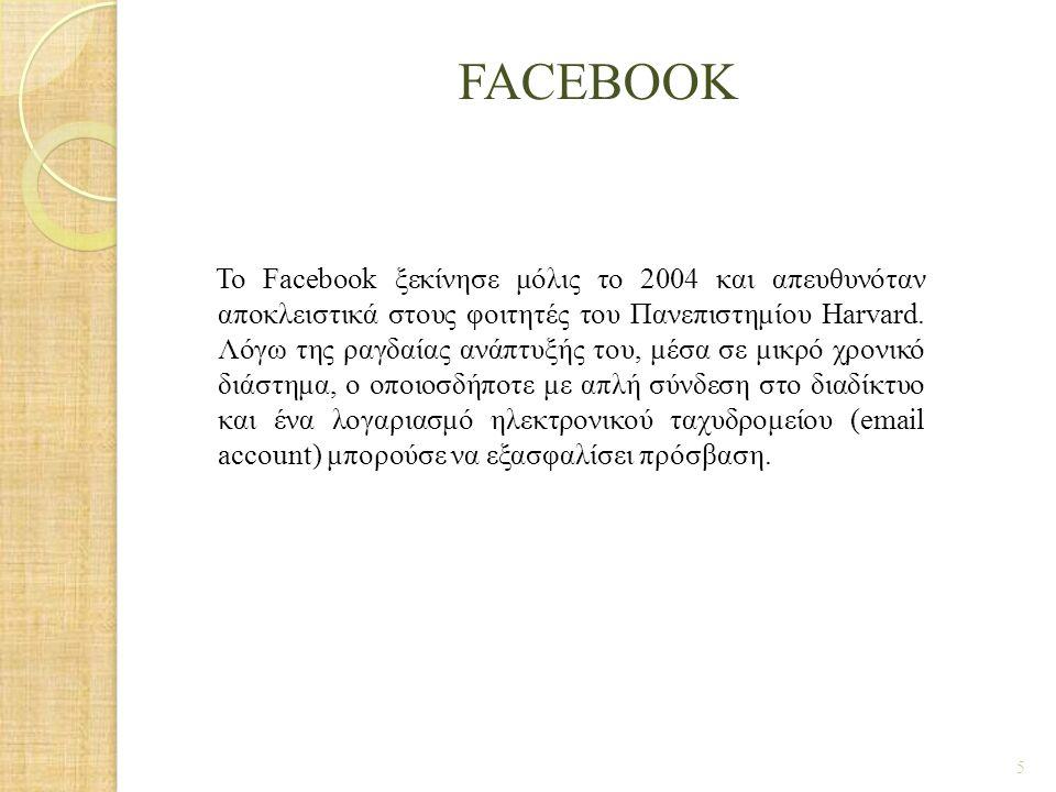 FACEBOOK Το Facebook ξεκίνησε μόλις το 2004 και απευθυνόταν αποκλειστικά στους φοιτητές του Πανεπιστημίου Harvard. Λόγω της ραγδαίας ανάπτυξής του, μέ