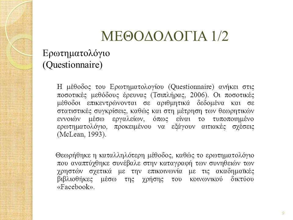 ΜΕΘΟΔΟΛΟΓΙΑ 1/2 Ερωτηματολόγιο (Questionnaire) Η μέθοδος του Ερωτηματολογίου (Questionnaire) ανήκει στις ποσοτικές μεθόδους έρευνας (Τσιπλήρας, 2006).