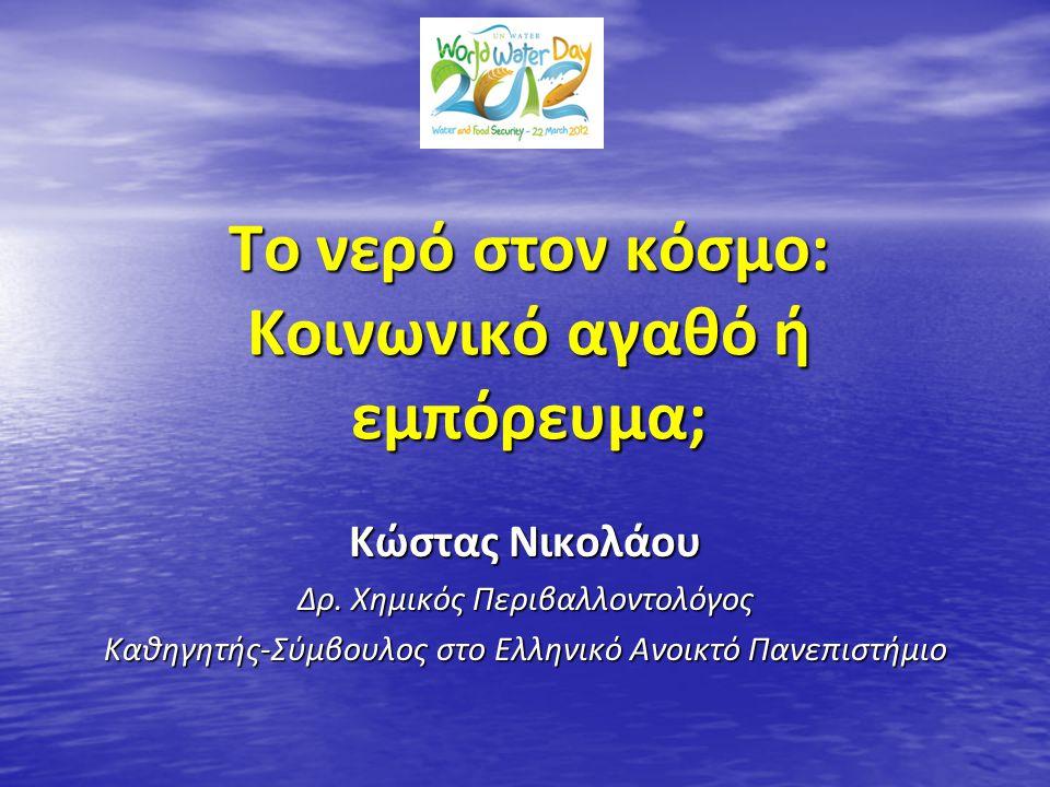 Το νερό στον κόσμο: Κοινωνικό αγαθό ή εμπόρευμα; Κώστας Νικολάου Δρ. Χημικός Περιβαλλοντολόγος Καθηγητής-Σύμβουλος στο Ελληνικό Ανοικτό Πανεπιστήμιο