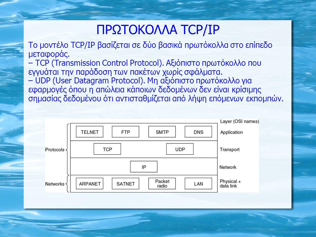ΠΡΩΤΟΚΟΛΛΑ TCP/IP Το μοντέλο TCP/IP βασίζεται σε δύο βασικά πρωτόκολλα στο επίπεδο μεταφοράς. – ΤCP (Transmission Control Protocol). Αξιόπιστο πρωτόκο