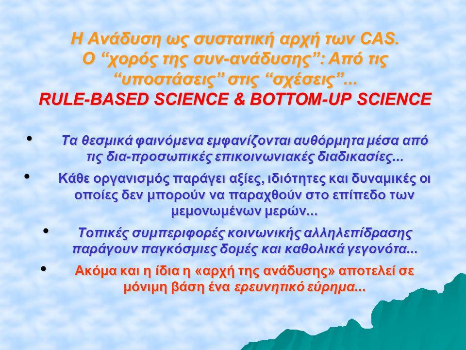 """Η Ανάδυση ως συστατική αρχή των CAS. Ο """"χορός της συν-ανάδυσης"""": Από τις """"υποστάσεις"""" στις """"σχέσεις""""... RULE-BASED SCIENCE & BOTTOM-UP SCIENCE • Tα θε"""