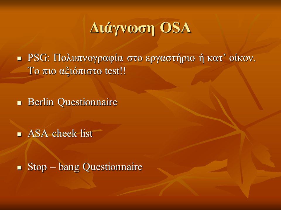 Διάγνωση OSA  PSG: Πολυπνογραφία στο εργαστήριο ή κατ' οίκον. Το πιο αξιόπιστο test!!  Berlin Questionnaire  ASA cheek list  Stop – bang Questionn