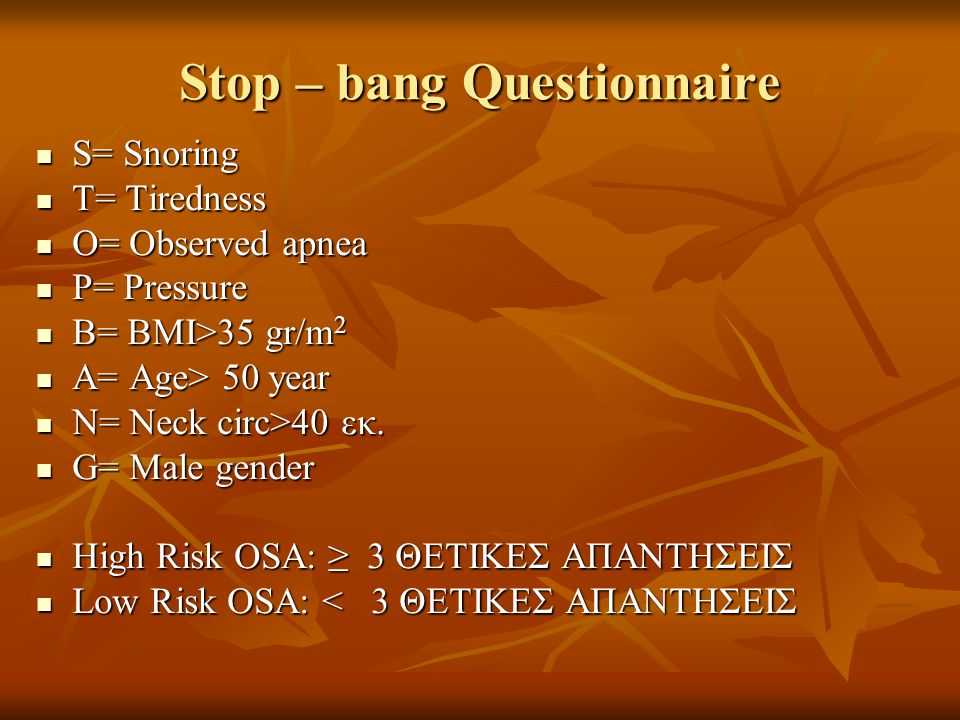 Stop – bang Questionnaire  S= Snoring  T= Tiredness  O= Observed apnea  P= Pressure  B= BMI>35 gr/m 2  A= Age> 50 year  N= Neck circ>40 εκ.  G