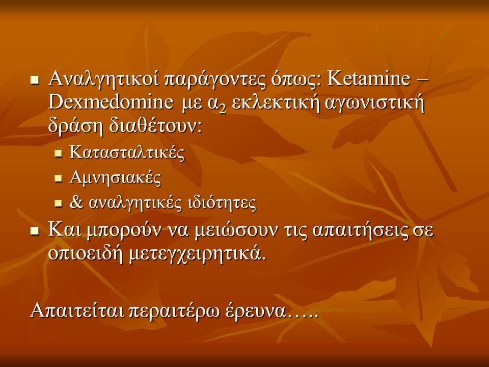  Αναλγητικοί παράγοντες όπως: Ketamine – Dexmedomine με α 2 εκλεκτική αγωνιστική δράση διαθέτουν:  Κατασταλτικές  Αμνησιακές  & αναλγητικές ιδιότη