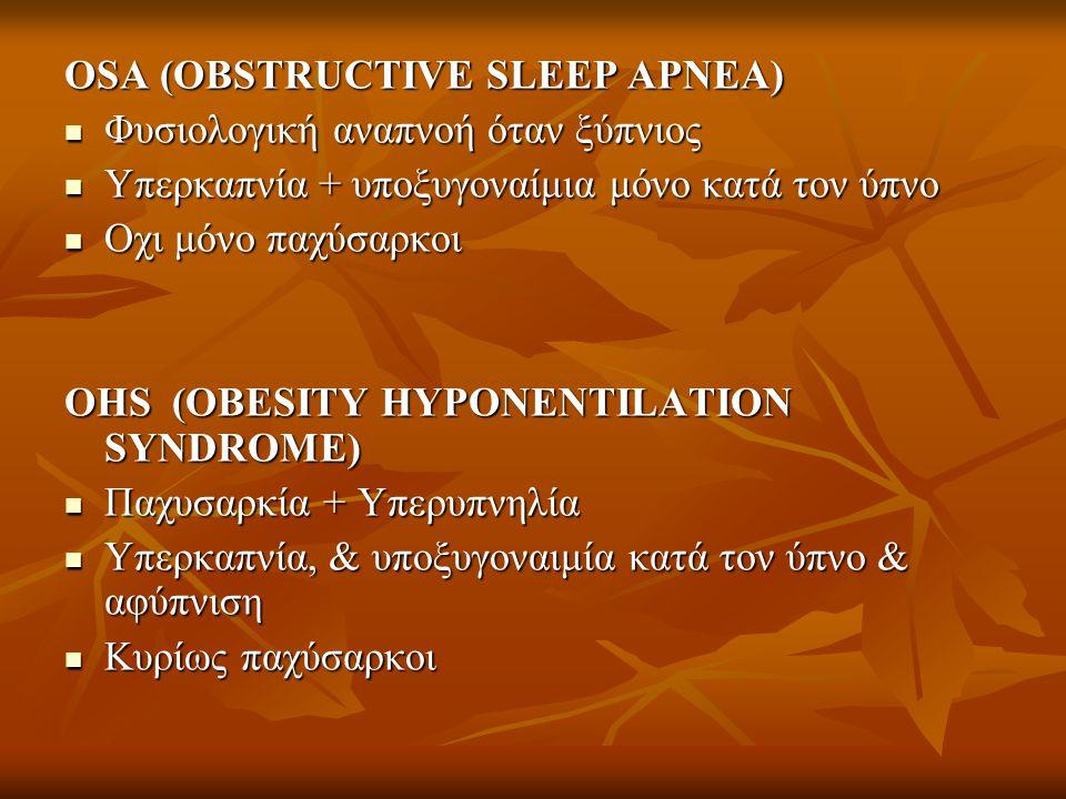 OSA (OBSTRUCTIVE SLEEP APNEA)  Φυσιολογική αναπνοή όταν ξύπνιος  Υπερκαπνία + υποξυγοναίμια μόνο κατά τον ύπνο  Οχι μόνο παχύσαρκοι OHS (OBESITY HY