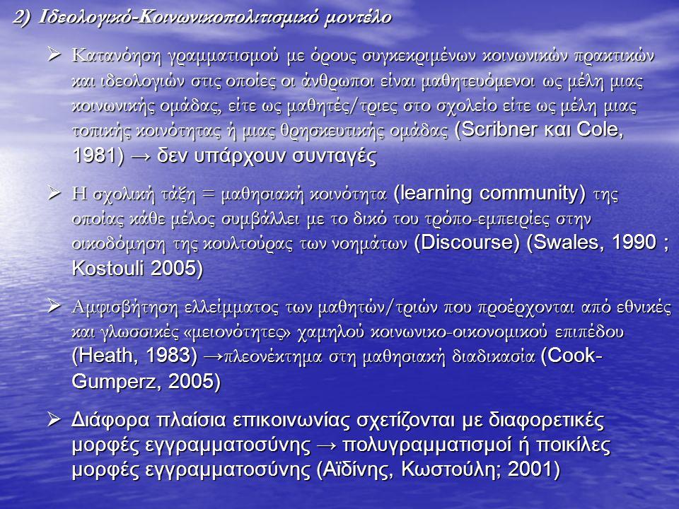 2)Ιδεολογικό-Κοινωνικοπολιτισμικό μοντέλο  Κατανόηση γραμματισμού με όρους συγκεκριμένων κοινωνικών πρακτικών και ιδεολογιών στις οποίες οι άνθρωποι