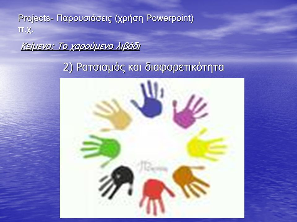 Projects- Παρουσιάσεις (χρήση Powerpoint) π.χ. 2) Ρατσισμός και διαφορετικότητα Κείμενο: Το χαρούμενο λιβάδι