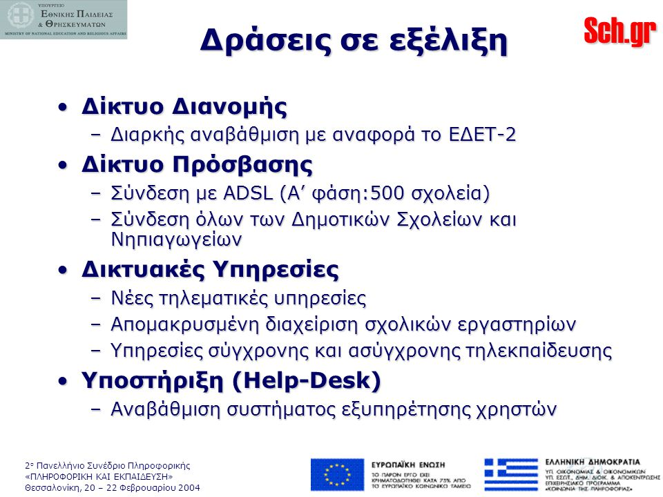 Sch.gr 2 ο Πανελλήνιο Συνέδριο Πληροφορικής «ΠΛΗΡΟΦΟΡΙΚΗ ΚΑΙ ΕΚΠΑΙΔΕΥΣΗ» Θεσσαλονίκη, 20 – 22 Φεβρουαρίου 2004 Δράσεις σε εξέλιξη •Δίκτυο Διανομής –Διαρκής αναβάθμιση με αναφορά το ΕΔΕΤ-2 •Δίκτυο Πρόσβασης –Σύνδεση με ADSL (Α' φάση:500 σχολεία) –Σύνδεση όλων των Δημοτικών Σχολείων και Νηπιαγωγείων •Δικτυακές Υπηρεσίες –Νέες τηλεματικές υπηρεσίες –Απομακρυσμένη διαχείριση σχολικών εργαστηρίων –Υπηρεσίες σύγχρονης και ασύγχρονης τηλεκπαίδευσης •Υποστήριξη (Help-Desk) –Αναβάθμιση συστήματος εξυπηρέτησης χρηστών