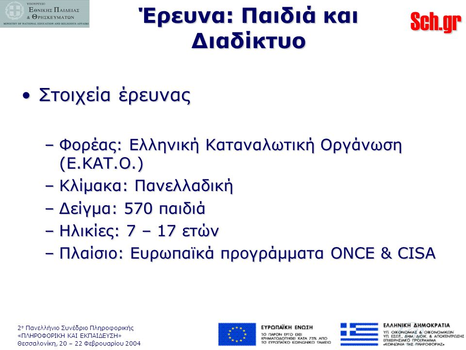 Sch.gr 2 ο Πανελλήνιο Συνέδριο Πληροφορικής «ΠΛΗΡΟΦΟΡΙΚΗ ΚΑΙ ΕΚΠΑΙΔΕΥΣΗ» Θεσσαλονίκη, 20 – 22 Φεβρουαρίου 2004 Έρευνα: Παιδιά και Διαδίκτυο •Στοιχεία έρευνας –Φορέας: Ελληνική Καταναλωτική Οργάνωση (Ε.ΚΑΤ.Ο.) –Κλίμακα: Πανελλαδική –Δείγμα: 570 παιδιά –Ηλικίες: 7 – 17 ετών –Πλαίσιο: Ευρωπαϊκά προγράμματα ONCE & CISA