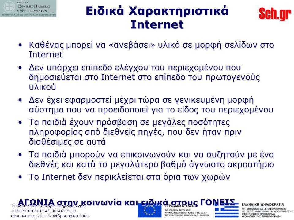 Sch.gr 2 ο Πανελλήνιο Συνέδριο Πληροφορικής «ΠΛΗΡΟΦΟΡΙΚΗ ΚΑΙ ΕΚΠΑΙΔΕΥΣΗ» Θεσσαλονίκη, 20 – 22 Φεβρουαρίου 2004 Ειδικά Χαρακτηριστικά Internet •Καθένας μπορεί να «ανεβάσει» υλικό σε μορφή σελίδων στο Internet •Δεν υπάρχει επίπεδο ελέγχου του περιεχομένου που δημοσιεύεται στο Internet στο επίπεδο του πρωτογενούς υλικού •Δεν έχει εφαρμοστεί μέχρι τώρα σε γενικευμένη μορφή σύστημα που να προειδοποιεί για το είδος του περιεχομένου •Τα παιδιά έχουν πρόσβαση σε μεγάλες ποσότητες πληροφορίας από διεθνείς πηγές, που δεν ήταν πριν διαθέσιμες σε αυτά •Τα παιδιά μπορούν να επικοινωνούν και να συζητούν με ένα διεθνές και κατά το μεγαλύτερο βαθμό άγνωστο ακροατήριο •Το Internet δεν περικλείεται στα όρια των χωρών ΑΓΩΝΙΑ στην κοινωνία και ειδικά στους ΓΟΝΕΙΣ