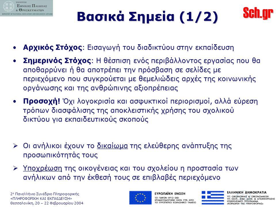 Sch.gr 2 ο Πανελλήνιο Συνέδριο Πληροφορικής «ΠΛΗΡΟΦΟΡΙΚΗ ΚΑΙ ΕΚΠΑΙΔΕΥΣΗ» Θεσσαλονίκη, 20 – 22 Φεβρουαρίου 2004 Βασικά Σημεία (1/2) •Αρχικός Στόχος: Εισαγωγή του διαδικτύου στην εκπαίδευση •Σημερινός Στόχος: Η θέσπιση ενός περιβάλλοντος εργασίας που θα αποθαρρύνει ή θα αποτρέπει την πρόσβαση σε σελίδες με περιεχόμενο που συγκρούεται με θεμελιώδεις αρχές της κοινωνικής οργάνωσης και της ανθρώπινης αξιοπρέπειας •Προσοχή.
