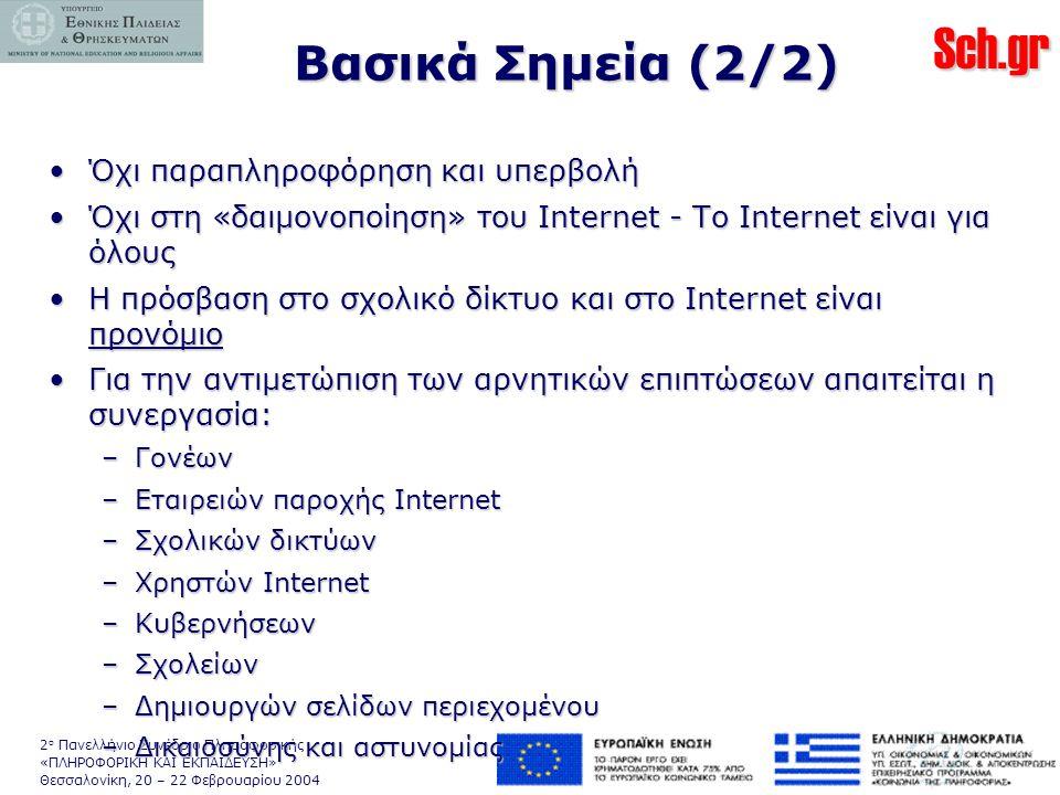 Sch.gr 2 ο Πανελλήνιο Συνέδριο Πληροφορικής «ΠΛΗΡΟΦΟΡΙΚΗ ΚΑΙ ΕΚΠΑΙΔΕΥΣΗ» Θεσσαλονίκη, 20 – 22 Φεβρουαρίου 2004 Βασικά Σημεία (2/2) •Όχι παραπληροφόρηση και υπερβολή •Όχι στη «δαιμονοποίηση» του Internet - Το Internet είναι για όλους •Η πρόσβαση στο σχολικό δίκτυο και στο Internet είναι προνόμιο •Για την αντιμετώπιση των αρνητικών επιπτώσεων απαιτείται η συνεργασία: –Γονέων –Εταιρειών παροχής Internet –Σχολικών δικτύων –Χρηστών Internet –Κυβερνήσεων –Σχολείων –Δημιουργών σελίδων περιεχομένου –Δικαιοσύνης και αστυνομίας