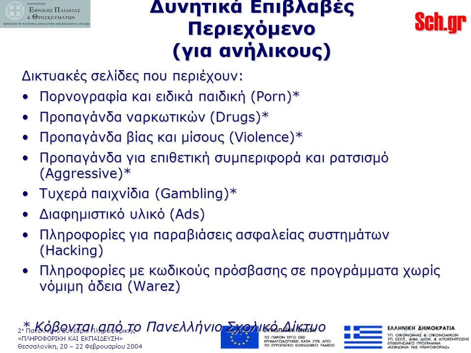 Sch.gr 2 ο Πανελλήνιο Συνέδριο Πληροφορικής «ΠΛΗΡΟΦΟΡΙΚΗ ΚΑΙ ΕΚΠΑΙΔΕΥΣΗ» Θεσσαλονίκη, 20 – 22 Φεβρουαρίου 2004 Δυνητικά Επιβλαβές Περιεχόμενο (για ανήλικους) Δικτυακές σελίδες που περιέχουν: •Πορνογραφία και ειδικά παιδική (Porn)* •Προπαγάνδα ναρκωτικών (Drugs)* •Προπαγάνδα βίας και μίσους (Violence)* •Προπαγάνδα για επιθετική συμπεριφορά και ρατσισμό (Aggressive)* •Τυχερά παιχνίδια (Gambling)* •Διαφημιστικό υλικό (Ads) •Πληροφορίες για παραβιάσεις ασφαλείας συστημάτων (Hacking) •Πληροφορίες με κωδικούς πρόσβασης σε προγράμματα χωρίς νόμιμη άδεια (Warez) * Κόβονται από το Πανελλήνιο Σχολικό Δίκτυο