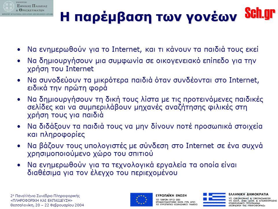 Sch.gr 2 ο Πανελλήνιο Συνέδριο Πληροφορικής «ΠΛΗΡΟΦΟΡΙΚΗ ΚΑΙ ΕΚΠΑΙΔΕΥΣΗ» Θεσσαλονίκη, 20 – 22 Φεβρουαρίου 2004 Η παρέμβαση των γονέων •Να ενημερωθούν για το Internet, και τι κάνουν τα παιδιά τους εκεί •Να δημιουργήσουν μια συμφωνία σε οικογενειακό επίπεδο για την χρήση του Internet •Να συνοδεύουν τα μικρότερα παιδιά όταν συνδέονται στο Internet, ειδικά την πρώτη φορά •Να δημιουργήσουν τη δική τους λίστα με τις προτεινόμενες παιδικές σελίδες και να συμπεριλάβουν μηχανές αναζήτησης φιλικές στη χρήση τους για παιδιά •Να διδάξουν τα παιδιά τους να μην δίνουν ποτέ προσωπικά στοιχεία και πληροφορίες •Να βάζουν τους υπολογιστές με σύνδεση στο Internet σε ένα συχνά χρησιμοποιούμενο χώρο του σπιτιού •Να ενημερωθούν για τα τεχνολογικά εργαλεία τα οποία είναι διαθέσιμα για τον έλεγχο του περιεχομένου
