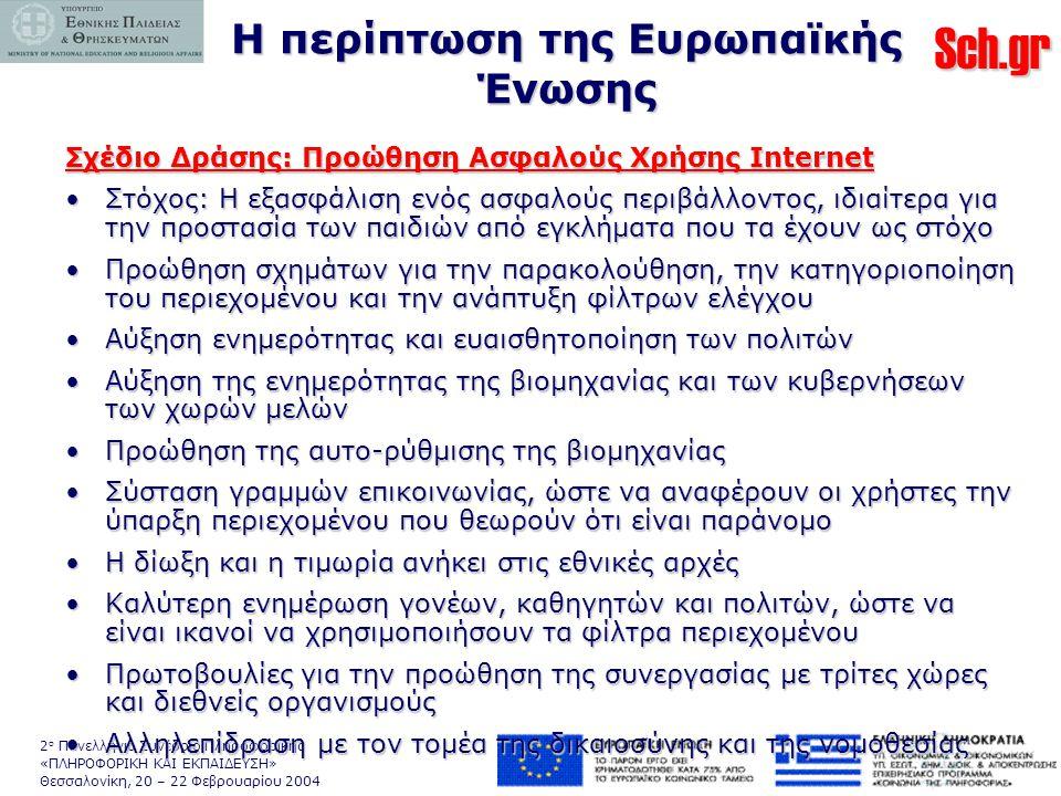 Sch.gr 2 ο Πανελλήνιο Συνέδριο Πληροφορικής «ΠΛΗΡΟΦΟΡΙΚΗ ΚΑΙ ΕΚΠΑΙΔΕΥΣΗ» Θεσσαλονίκη, 20 – 22 Φεβρουαρίου 2004 Η περίπτωση της Ευρωπαϊκής Ένωσης Σχέδιο Δράσης: Προώθηση Ασφαλούς Χρήσης Internet •Στόχος: Η εξασφάλιση ενός ασφαλούς περιβάλλοντος, ιδιαίτερα για την προστασία των παιδιών από εγκλήματα που τα έχουν ως στόχο •Προώθηση σχημάτων για την παρακολούθηση, την κατηγοριοποίηση του περιεχομένου και την ανάπτυξη φίλτρων ελέγχου •Αύξηση ενημερότητας και ευαισθητοποίηση των πολιτών •Αύξηση της ενημερότητας της βιομηχανίας και των κυβερνήσεων των χωρών μελών •Προώθηση της αυτο-ρύθμισης της βιομηχανίας •Σύσταση γραμμών επικοινωνίας, ώστε να αναφέρουν οι χρήστες την ύπαρξη περιεχομένου που θεωρούν ότι είναι παράνομο •Η δίωξη και η τιμωρία ανήκει στις εθνικές αρχές •Καλύτερη ενημέρωση γονέων, καθηγητών και πολιτών, ώστε να είναι ικανοί να χρησιμοποιήσουν τα φίλτρα περιεχομένου •Πρωτοβουλίες για την προώθηση της συνεργασίας με τρίτες χώρες και διεθνείς οργανισμούς •Αλληλεπίδραση με τον τομέα της δικαιοσύνης και της νομοθεσίας