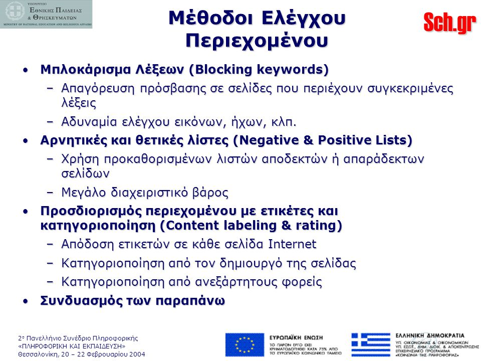 Sch.gr 2 ο Πανελλήνιο Συνέδριο Πληροφορικής «ΠΛΗΡΟΦΟΡΙΚΗ ΚΑΙ ΕΚΠΑΙΔΕΥΣΗ» Θεσσαλονίκη, 20 – 22 Φεβρουαρίου 2004 Μέθοδοι Ελέγχου Περιεχομένου •Μπλοκάρισμα Λέξεων (Blocking keywords) –Απαγόρευση πρόσβασης σε σελίδες που περιέχουν συγκεκριμένες λέξεις –Αδυναμία ελέγχου εικόνων, ήχων, κλπ.