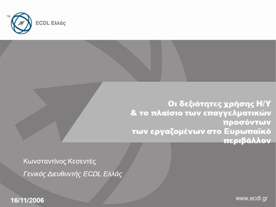 Οι δεξιότητες χρήσης Η/Υ & το πλαίσιο των επαγγελματικών προσόντων των εργαζομένων στο Ευρωπαϊκό περιβάλλον Κωνσταντίνος Κεσεντές Γενικός Διευθυντής ECDL Ελλάς 16/11/2006