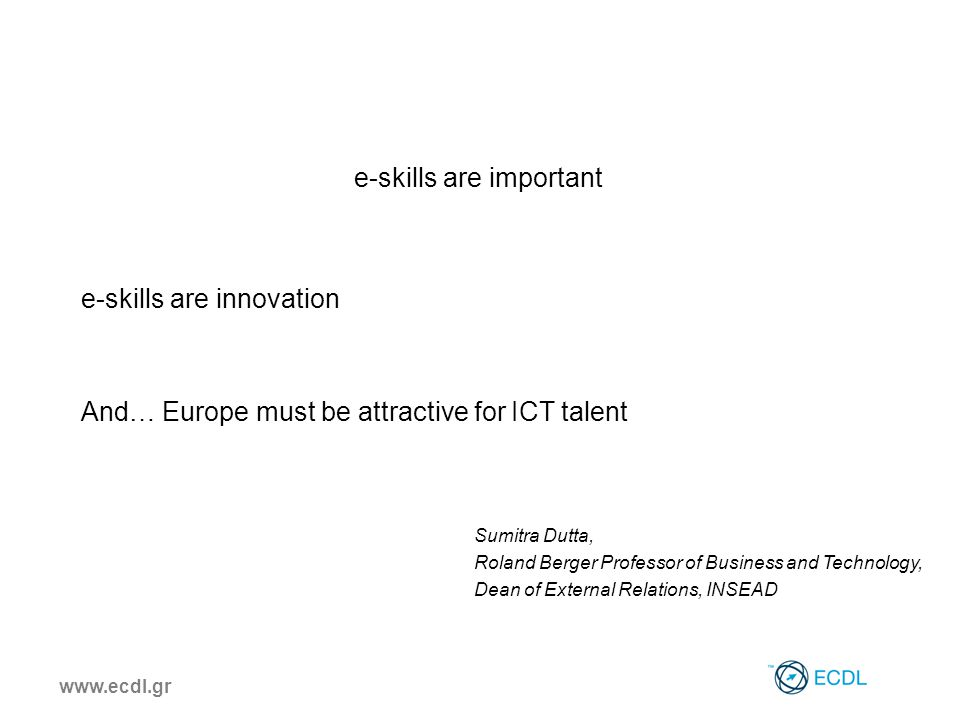 www.ecdl.gr e-skills are important e-skills are innovation And… Europe must be attractive for ICT talent Sumitra Dutta, Roland Berger Professor of Bus