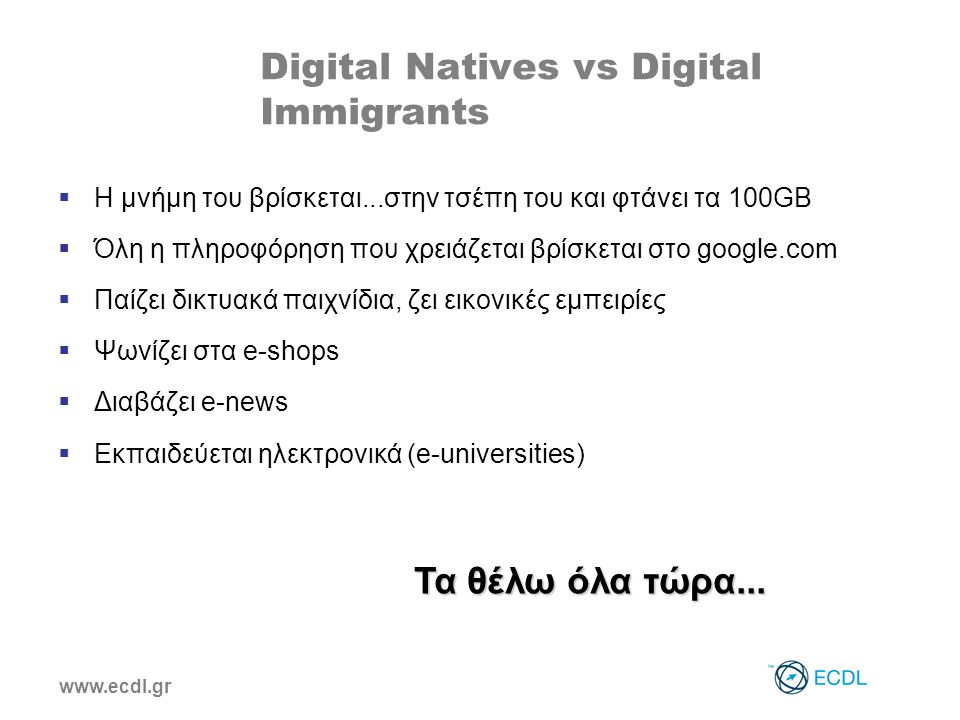 www.ecdl.gr Digital Natives vs Digital Immigrants  Η μνήμη του βρίσκεται...στην τσέπη του και φτάνει τα 100GB  Όλη η πληροφόρηση που χρειάζεται βρίσκεται στο google.com  Παίζει δικτυακά παιχνίδια, ζει εικονικές εμπειρίες  Ψωνίζει στα e-shops  Διαβάζει e-news  Εκπαιδεύεται ηλεκτρονικά (e-universities) Τα θέλω όλα τώρα...
