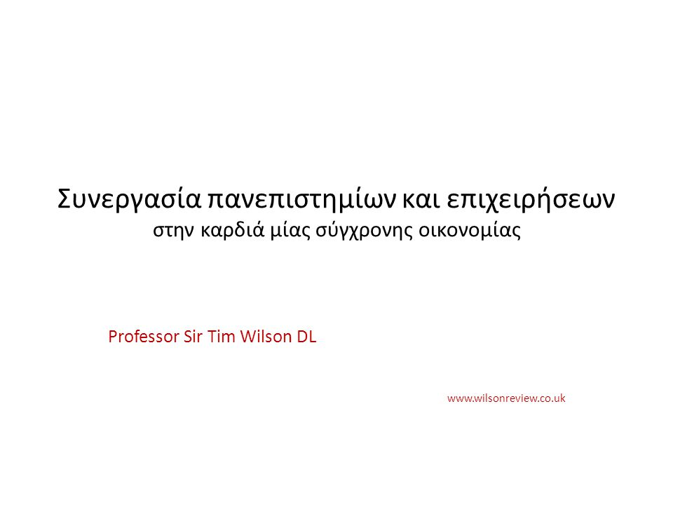 Professor Sir Tim Wilson DL www.wilsonreview.co.uk Συνεργασία πανεπιστημίων και επιχειρήσεων στην καρδιά μίας σύγχρονης οικονομίας