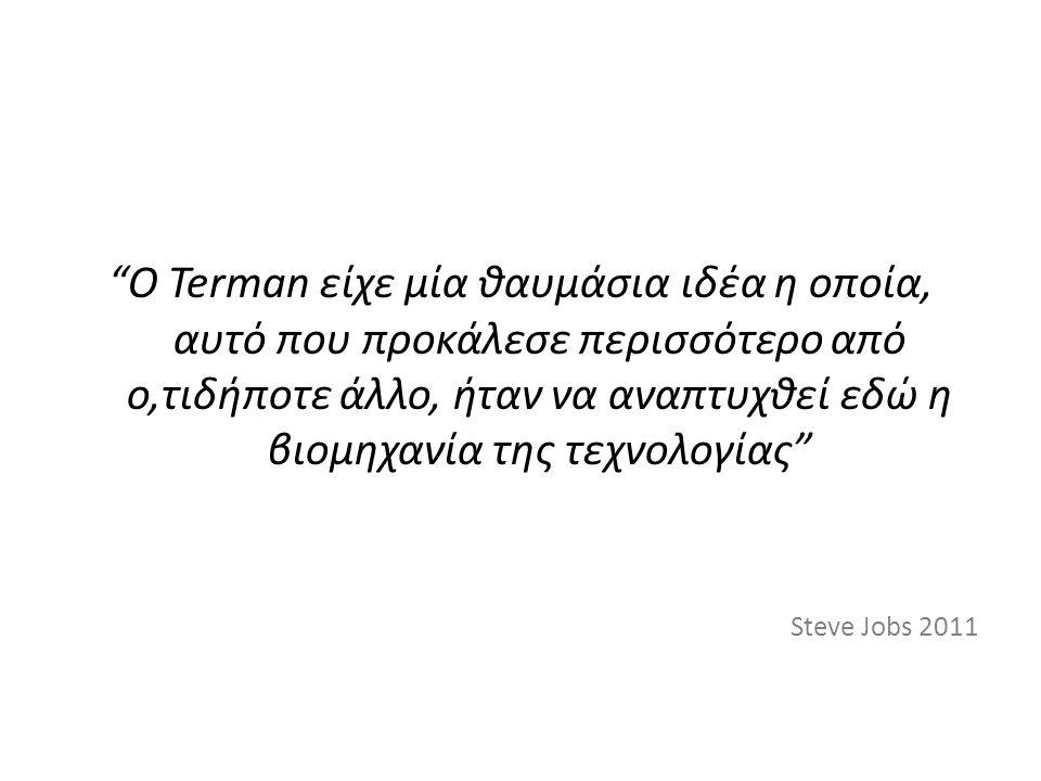 Ο Terman είχε μία θαυμάσια ιδέα η οποία, αυτό που προκάλεσε περισσότερο από ο,τιδήποτε άλλο, ήταν να αναπτυχθεί εδώ η βιομηχανία της τεχνολογίας Steve Jobs 2011