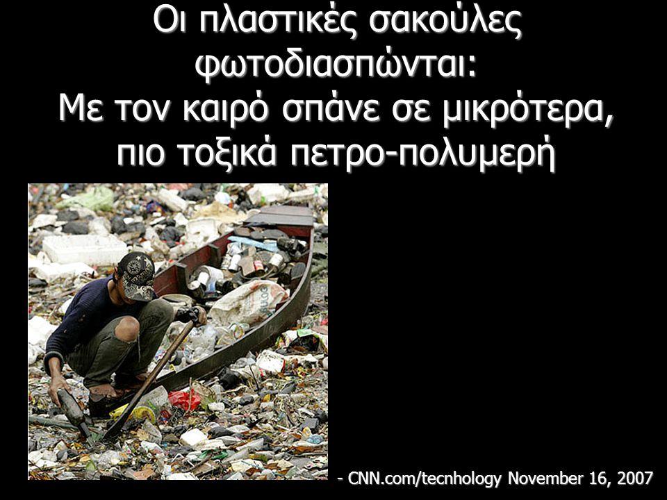 Οι πλαστικές σακούλες φωτοδιασπώνται: Με τον καιρό σπάνε σε μικρότερα, πιο τοξικά πετρο-πολυμερή - CNN.com/tecnhology November 16, 2007