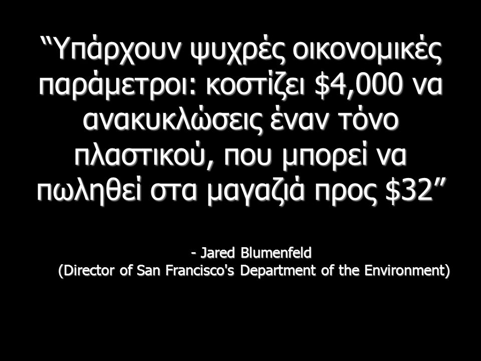 Υπάρχουν ψυχρές οικονομικές παράμετροι: κοστίζει $4,000 να ανακυκλώσεις έναν τόνο πλαστικού, που μπορεί να πωληθεί στα μαγαζιά προς $32 - Jared Blumenfeld (Director of San Francisco s Department of the Environment)
