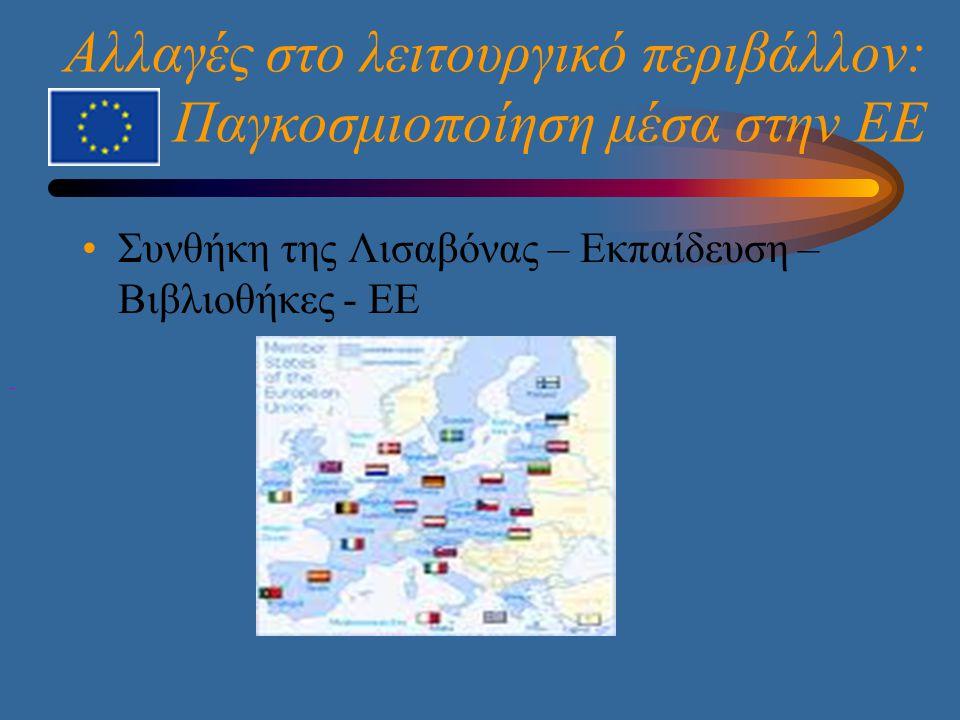 Αλλαγές στο λειτουργικό περιβάλλον: Παγκοσμιοποίηση μέσα στην ΕΕ •Συνθήκη της Λισαβόνας – Εκπαίδευση – Βιβλιοθήκες - ΕΕ